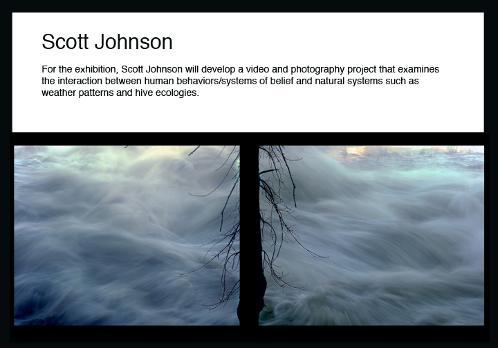 Scott Johnson For the exhibition, Scott Johnson will develop a video and photography project that examines the interaction between human behaviors/systems of belief and natural systems such as weather patterns and hive ecologies.