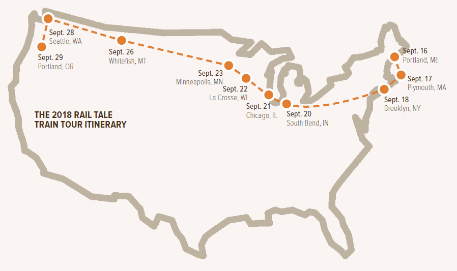 2018 Rail Tale Train Tour Itinerary: Sept. 16 Portland, ME; Sept. 17 Plymouth, MA; Sept. 18 Brooklyn, NY; Sept. 20 South Bend, IN; Sept. 21 Chicago, IL; Sept. 22 La Crosse, WI; Sept. 23 Minneapolis, MN; Sept. 26 Whitefish, MT; Sept. 28 Seattle, WA; Sept. 29 Portland, OR